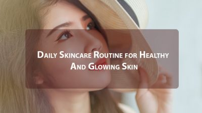 Daily Skincare Routine For Healthy And Glowing Skin