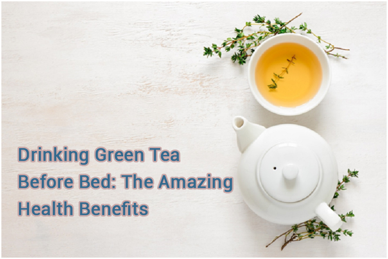 Drinking Green Tea before Bed: The Amazing Health Benefits