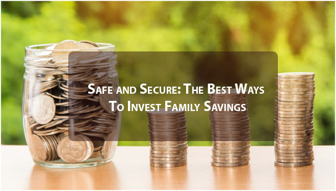Safe and Secure: The Best Ways To Invest Family Savings