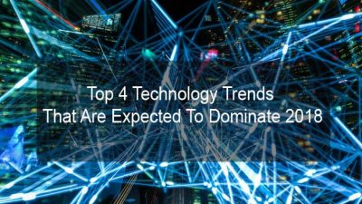 Top 4 Technology Trends That Are Expected To Dominate 2018