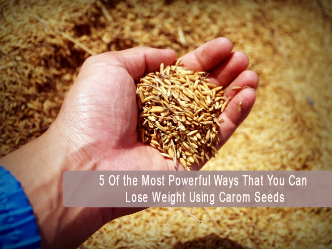 5 Of the Most Powerful Ways That You Can Lose Weight Using Carom Seeds