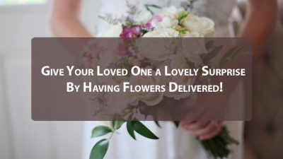 Give Your Loved One a Lovely Surprise By Having Flowers Delivered!