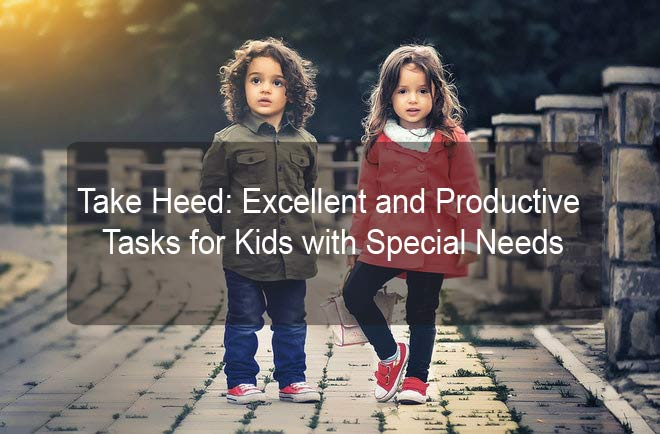 Take Heed: Excellent and Productive Tasks for Kids with Special Needs