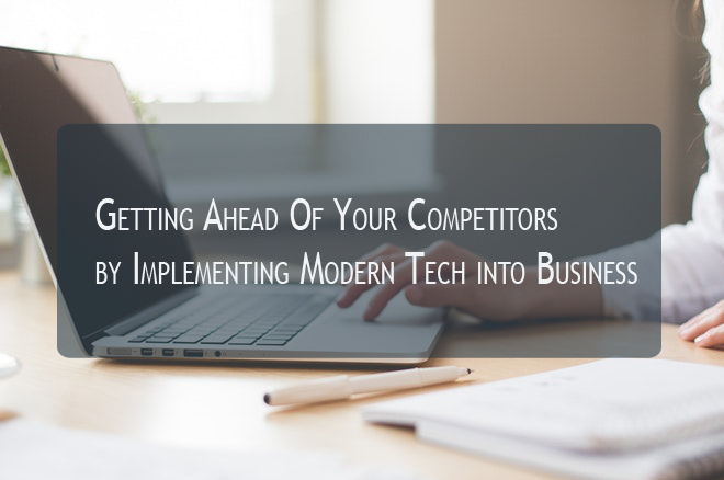 Getting Ahead Of Your Competitors by Implementing Modern Tech into Business