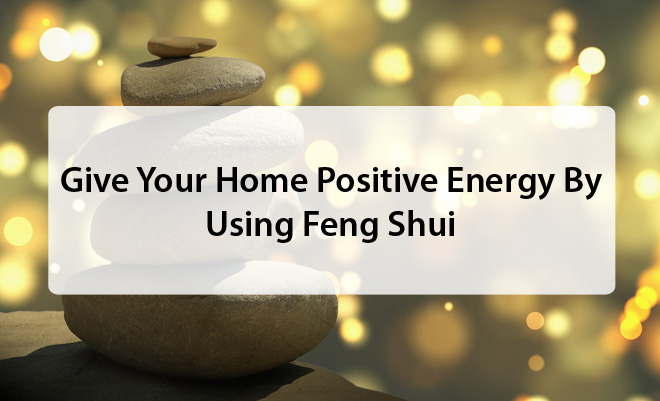 Give Your Home Positive Energy By Using Feng Shui