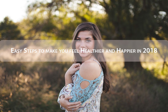 Easy Steps to make you feel Healthier and Happier in 2018