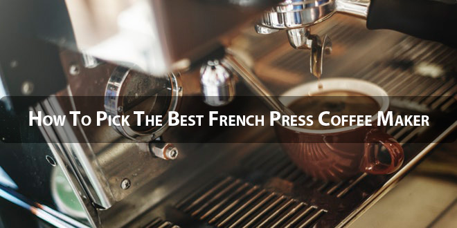 How To Pick The Best French Press Coffee Maker