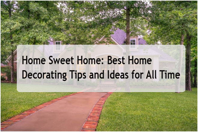 Home Sweet Home:  Best Home Decorating Tips and Ideas for All Time