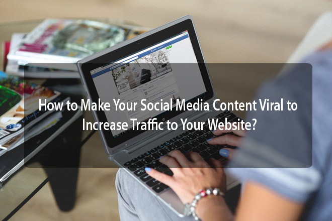 How to Make Your Social Media Content Viral to Increase Traffic to Your Website?
