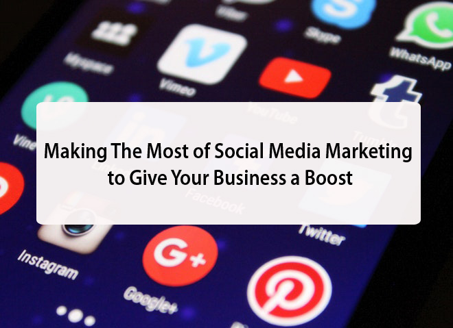 Making The Most of Social Media Marketing to Give Your Business a Boost