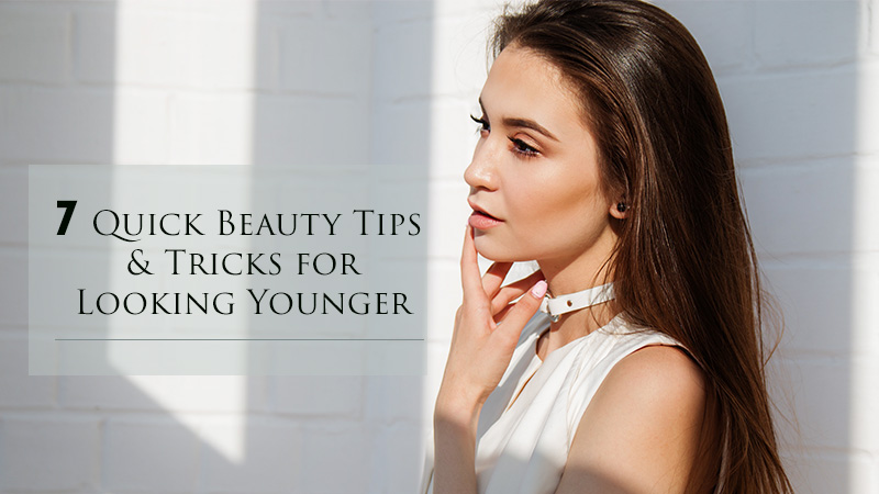 7 Quick Beauty Tips and Tricks for Looking Younger
